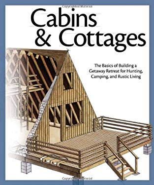 Cabins & Cottages: The Basics of Building a Getaway Retreat for Hunting, Camping, and Rustic Living 9781565235397