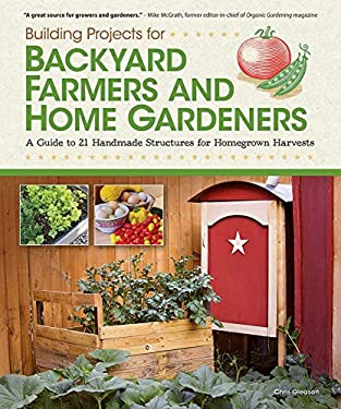 Building Projects for Backyard Farmers and Home Gardeners: A Guide to 21 Handmade Structures for Homegrown Harvests 9781565235434