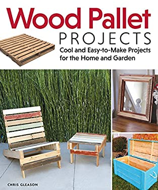 Wood Pallet Projects: Cool and Easy-To-Make Projects for the Home and Garden 9781565235441