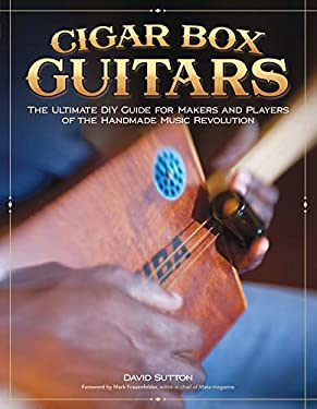 Cigar Box Guitars: The Ultimate DIY Guide for Makers and Players of the Handmade Music Revolution 9781565235472