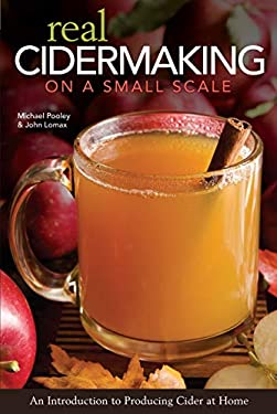 Real Cidermaking on a Small Scale: An Introduction to Producing Cider at Home 9781565236042
