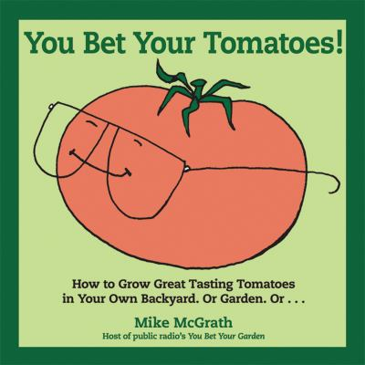You Bet Your Tomatoes: How to Grow Great Tasting Tomatoes in Your Own Backyard, or Garden, Or... 9781565236325