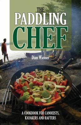 Paddling Chef: A Cookbook for Canoeists, Kayakers and Rafters 9781565236417