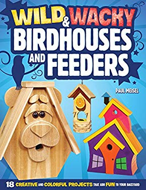 Wild & Wacky Bird Houses and Feeders: 18 Creative and Colorful Projects That Add Fun to Your Backyard 9781565236790