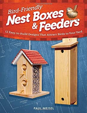 Bird-Friendly Nest Boxes & Feeders: 12 Easy-To-Build Designs That Attract Birds to Your Yard 9781565236929