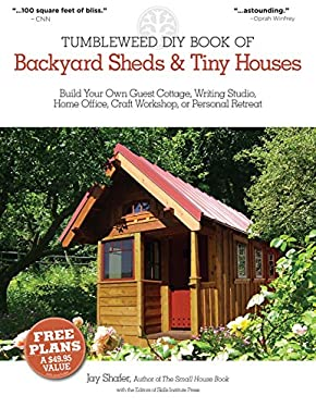 Tumbleweed DIY Book of Backyard Sheds & Tiny Houses: Build Your Own Guest Cottage, Writing Studio, Home Office, Craft Workshop, or Personal Retreat 9781565237049