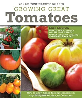You Bet Your Garden Guide to Growing Great Tomatoes: How to Grow Great Tasting Tomatoes in Any Backyard, Garden, or Container 9781565237100