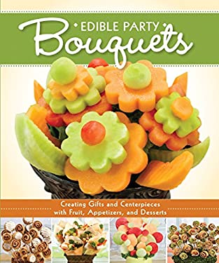 Edible Party Bouquets: Creating Gifts and Centerpieces with Fruit, Appetizer, and Desserts 9781565237230