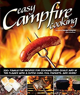 Easy Campfire Cooking: 200+ Family Fun Recipes for Cooking Over Coals and in the Flames with a Dutch Oven, Foil Packets, and More! 9781565237247
