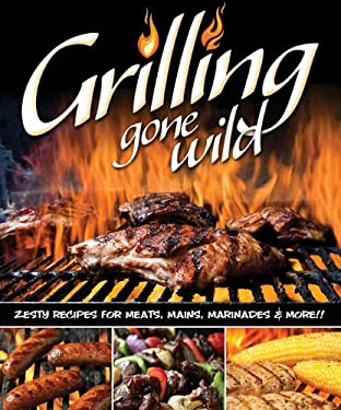 Grilling Gone Wild: Zesty Recipes for Meats, Mains, Marinades and More 9781565237254
