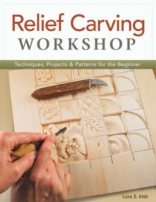 Relief Carving Workshop: Techniques, Projects & Patterns for the Beginner 9781565237360