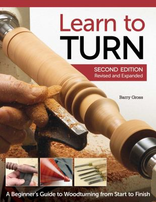 Learn to Turn, 2nd Edition, Revised and Expanded: A Beginner's Guide to Woodturning from Start to Finish 9781565237643