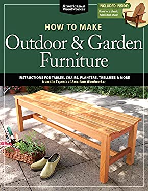 How to Make Outdoor & Garden Furniture: Instructions for Tables, Chairs, Planters, Trellises & More from the Experts at American Woodworker 9781565237650