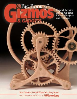 Big Book of Gizmos & Gadgets: Expert Advice and 15 All-Time Favorite Projects and Patterns (Step-by-Step Wooden Mechanical Marvels for Beginner and Ad