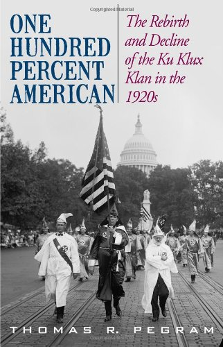 One Hundred Percent American: The Rebirth and Decline of the Ku Klux Klan in the 1920s 9781566637114