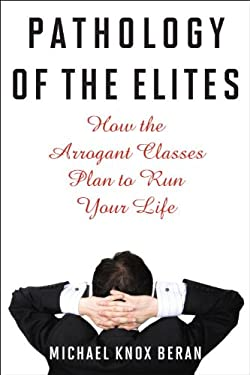 Pathology of the Elites: How the Arrogant Classes Plan to Run Your Life 9781566638746