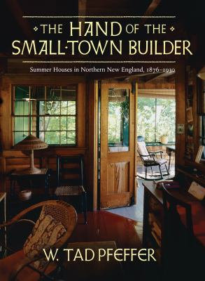 The Hand of the Small-Town Builder: Summer Houses in Northern New England, 1876-1930 9781567923292