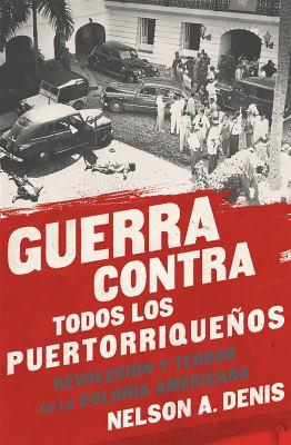 Guerra Contra Todos los Puertorriqueos: Revolucin y Terror en la Colonia Americana (Spanish Edition)