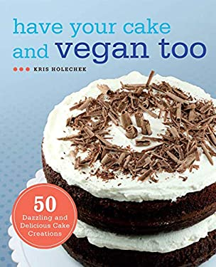 Have Your Cake and Vegan Too: 50 Dazzling and Delicious Cake Creations 9781569759202