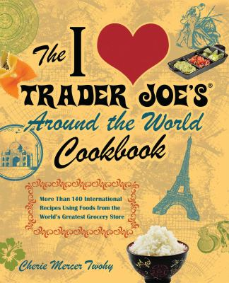 The I Love Trader Joe's Around the World Cookbook: More Than 140 International Recipes Using Foods from the World's Greatest Grocery Store 9781569759882