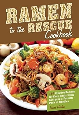 Ramen to the Rescue Cookbook: Over 100 Creative Recipes for Easy Meals Using Everyone's Favorite Pack of Noodles 9781569759905