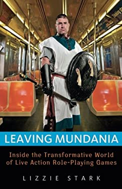 Leaving Mundania: Inside the Transformative World of Live Action Role-Playing Games 9781569766057