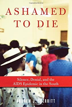Ashamed to Die: Silence, Denial, and the AIDS Epidemic in the South 9781569768143