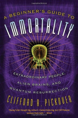 A Beginner's Guide to Immortality: Extraordinary People, Alien Brains, and Quantum Resurrection 9781560259848