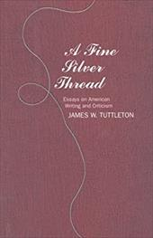 A Fine Silver Thread: Essays on American Writing and Criticism - Tuttleton, James A.