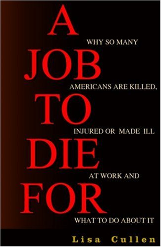 A Job to Die for: Why So Many Americans Are Killed, Injured or Made Ill at Work and What to Do about It 9781567512168
