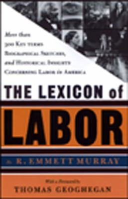 A Lexicon of Labor: More Then 500 Key Terms, Biographical Sketches, and Historical Hightlights Concering Labor in America 9781565844568