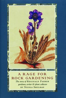 A Rage for Rock Gardening: The Story of Reginald Farrer, Gardener, Writer & Plant Collector 9781567922493