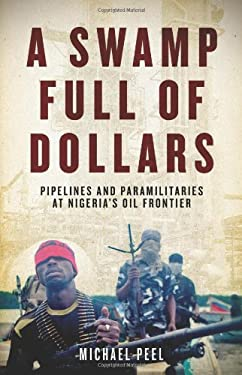 A Swamp Full of Dollars: Pipelines and Paramilitaries at Nigeria's Oil Frontier 9781569762868