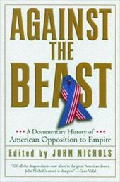 Against the Beast: A Documentary History of American Opposition to Empire