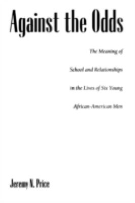 Against the Odds: The Meaning of School and Relationships in the Lives of Six Young African-American Men 9781567504972
