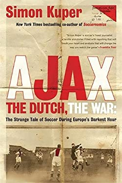 Ajax, the Dutch, the War: The Strange Tale of Soccer During Europe's Darkest Hour 9781568587233