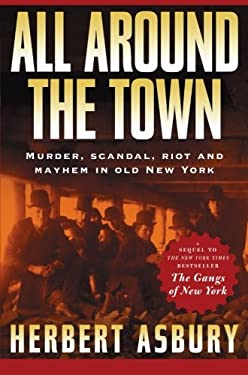 All Around the Town: Murder, Scandal, Riot and Mayhem in Old New York 9781560255215