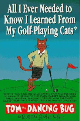 All I Ever Needed to Know I Learned from My Golf-Playing Cats: A Collection of Tom the Dancing Bug Comic Strips 9781561631834