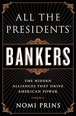 All the President's Bankers: The Hidden Alliances That Have Transformed America 9781568587493