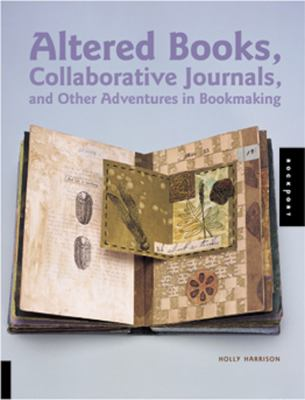 Altered Books, Collaborative Journals, and Other Adventures in Bookmaking 9781564969958