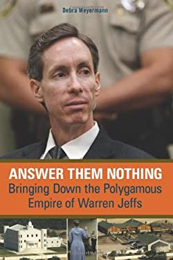 Answer Them Nothing: Bringing Down the Polygamous Empire of Warren Jeffs 9781569765319