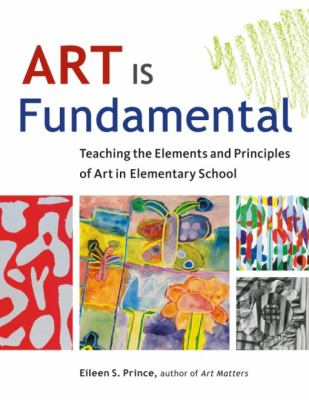 Art Is Fundamental: Teaching the Elements and Principles of Art in Elementary School 9781569762165