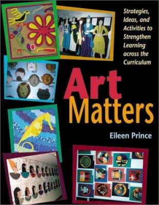 Art Matters: Strategies, Ideas, and Activities to Strengthen Learning Across the Curriculum 9781569761298