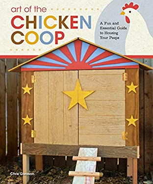 Art of the Chicken Coop: A Fun and Essential Guide to Housing Your Peeps Chris Gleason