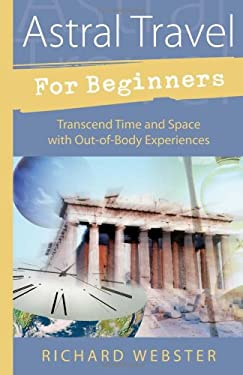 Astral Travel for Beginners Astral Travel for Beginners: Transcend Time and Space with Out-Of-Body Experiences Transcend Time and Space with Out-Of-Bo 9781567187960