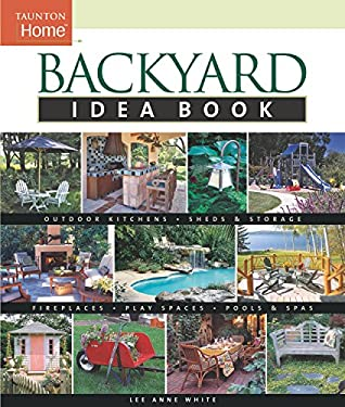Backyard Idea Book: Outdoor Kitchens, Sheds & Storage, Fireplaces, Play Spaces, Pools & Spas 9781561586677