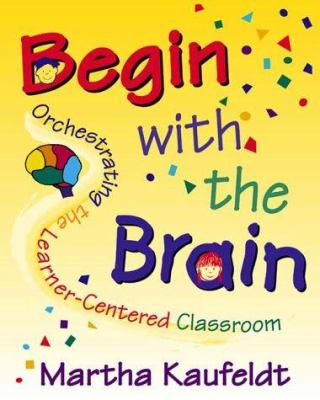 Begin with the Brain: Orchestrating the Learner-Centered Classroom 9781569760987