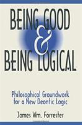 Being Good and Being Logical: Philosophical Groundwork for a New Deontic Logic 9781563248795