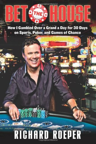 Bet the House: How I Gambled Over a Grand a Day for 30 Days on Sports, Poker, and Games of Chance 9781569762479