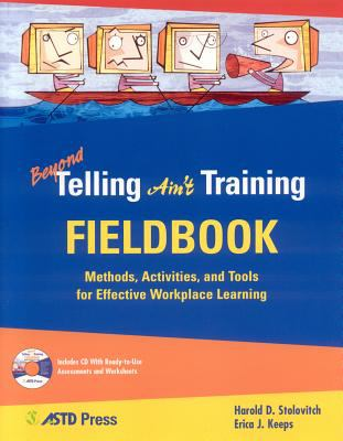 Beyond Telling Ain't Training Fieldbook: Methods, Activities, and Tools for Effective Workplace Learning [With CDROM]